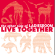LIVE TOGETHER-the other side of LADIESROOM-